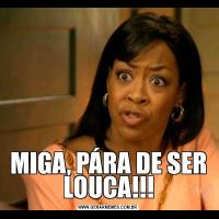 MIGA, PÁRA DE SER LOUCA!!!