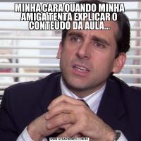 MINHA CARA QUANDO MINHA AMIGA TENTA EXPLICAR O CONTEÚDO DA AULA...