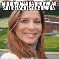 MIRIAN AMANHÃ APROVA AS SOLICITAÇÕES DE COMPRA