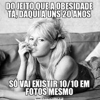 DO JEITO QUE A OBESIDADE TÁ, DAQUI A UNS 20 ANOSSÓ VAI EXISTIR 10/10 EM FOTOS MESMO