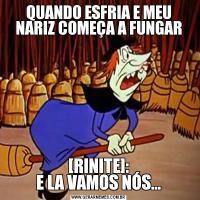 QUANDO ESFRIA E MEU NARIZ COMEÇA A FUNGAR[RINITE]: E LA VAMOS NÓS...