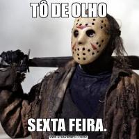 TÔ DE OLHOSEXTA FEIRA.