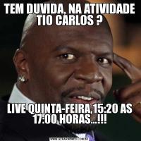 TEM DUVIDA, NA ATIVIDADE TIO CARLOS ?LIVE QUINTA-FEIRA,15:20 AS 17:00 HORAS...!!!