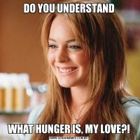 DO YOU UNDERSTANDWHAT HUNGER IS, MY LOVE?!