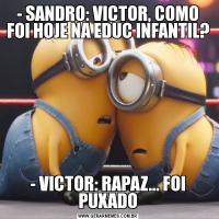 - SANDRO: VICTOR, COMO FOI HOJE NA EDUC INFANTIL?- VICTOR: RAPAZ... FOI PUXADO
