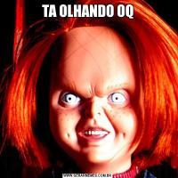 TA OLHANDO OQ