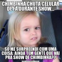 CHIMBINHA CHUTA CELULAR DE FÃ DURANTE SHOW...SÓ ME SURPREENDI COM UMA COISA: AINDA TEM GENTE QUE VAI PRA SHOW DE CHIMBINHA??