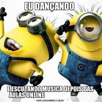 EU DANÇANDO E ESCUTANDO MUSICA DEPOIS DAS AULAS ONLINE