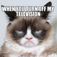 WHEN YOU TURN OFF MY TELEVISION