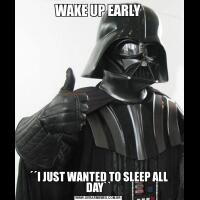 WAKE UP EARLY´´I JUST WANTED TO SLEEP ALL DAY``