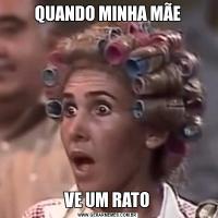 QUANDO MINHA MÃEVE UM RATO