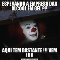 ESPERANDO A EMPRESA DAR ÁLCOOL EM GEL ??AQUI TEM BASTANTE !!! VEM !!!!!