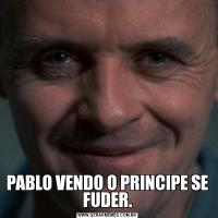 PABLO VENDO O PRINCIPE SE FUDER.