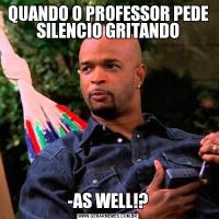 QUANDO O PROFESSOR PEDE SILENCIO GRITANDO-AS WELL!?