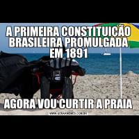 A PRIMEIRA CONSTITUIÇÃO BRASILEIRA PROMULGADA EM 1891AGORA VOU CURTIR A PRAIA
