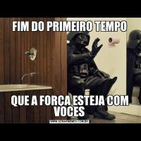FIM DO PRIMEIRO TEMPOQUE A FORÇA ESTEJA COM VOCES