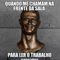 QUANDO ME CHAMAM NA FRENTE DA SALA PARA LER O TRABALHO