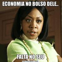 ECONOMIA NO BOLSO DELE..FALTA NO SEU