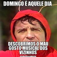 DOMINGO É AQUELE DIA DESCOBRIMOS O MAU GOSTO MUSICAL DOS VIZINHOS