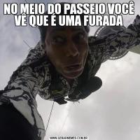 NO MEIO DO PASSEIO VOCÊ VÊ QUE É UMA FURADA