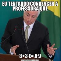 EU TENTANDO CONVENCER A PROFESSORA QUE3+3 E= A 9