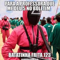 PARA A PROFESSORA QUE ME DEU 5 NO BOLETIM  BATATINHA FRITA 123
