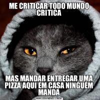 ME CRITICAR TODO MUNDO CRITICAMAS MANDAR ENTREGAR UMA PIZZA AQUI EM CASA NINGUÉM MANDA