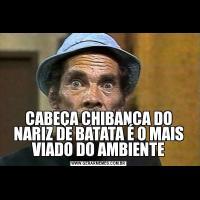 CABEÇA CHIBANCA DO NARIZ DE BATATA É O MAIS VIADO DO AMBIENTE