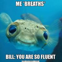ME *BREATHS*BILL: YOU ARE SO FLUENT