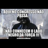 AQUI NO CONGRESSO NÃO PASSA...NÃO CONHECEM O LADO NEGRO DA FORÇA !!!