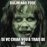 BULIM NAO PODE SE VC CRIAR VOU A TRAIS DE VC