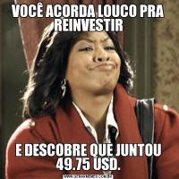 VOCÊ ACORDA LOUCO PRA REINVESTIRE DESCOBRE QUE JUNTOU 49.75 USD.