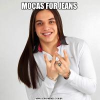 MOÇAS FOR JEANS
