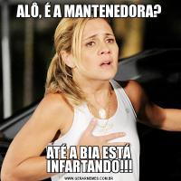 ALÔ, É A MANTENEDORA?ATÉ A BIA ESTÁ INFARTANDO!!!