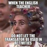 WHEN THE ENGLISH TEACHERDO NOT LET THE TRANSLATOR BE USED IN ACTIVITIES
