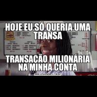 HOJE EU SÓ QUERIA UMA TRANSATRANSAÇÃO MILIONÁRIA NA MINHA CONTA