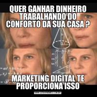 QUER GANHAR DINHEIRO TRABALHANDO DO CONFORTO DA SUA CASA ?MARKETING DIGITAL TE PROPORCIONA ISSO