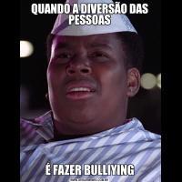 QUANDO A DIVERSÃO DAS PESSOASÉ FAZER BULLIYING