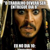 'O TRABALHO DEVERÁ SER ENTREGUE DIA 8'EU NO DIA 10: