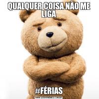 QUALQUER COISA NÃO ME LIGA#FÉRIAS