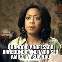 QUANDO O PROFESSOR ARREDONDA A NOTA DO SEU AMIGO E A SUA NÃO