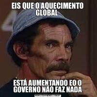 EIS QUE O AQUECIMENTO GLOBAL ESTÁ AUMENTANDO EO O GOVERNO NÃO FAZ NADA