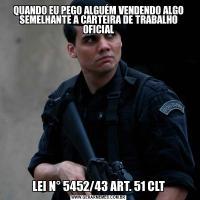 QUANDO EU PEGO ALGUÉM VENDENDO ALGO SEMELHANTE A CARTEIRA DE TRABALHO OFICIALLEI N° 5452/43 ART. 51 CLT