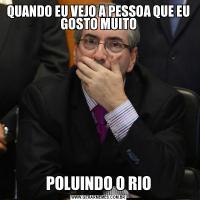 QUANDO EU VEJO A PESSOA QUE EU GOSTO MUITOPOLUINDO O RIO