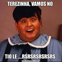 TEREZINHA, VAMOS NO TIO LE ....RSRSRSRSRSRS