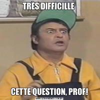TRÈS DIFFICILLE CETTE QUESTION, PROF!