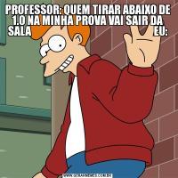 PROFESSOR: QUEM TIRAR ABAIXO DE 1.0 NA MINHA PROVA VAI SAIR DA SALA                                                           EU: