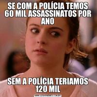 SE COM A POLÍCIA TEMOS 60 MIL ASSASSINATOS POR ANOSEM A POLÍCIA TERIAMOS 120 MIL