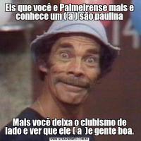 Eis que você e Palmeirense mais e conhece um ( a ) são paulinaMais você deixa o clubismo de lado e ver que ele ( a  )e gente boa.