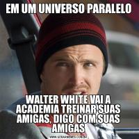 EM UM UNIVERSO PARALELOWALTER WHITE VAI A ACADEMIA TREINAR SUAS AMIGAS, DIGO COM SUAS AMIGAS